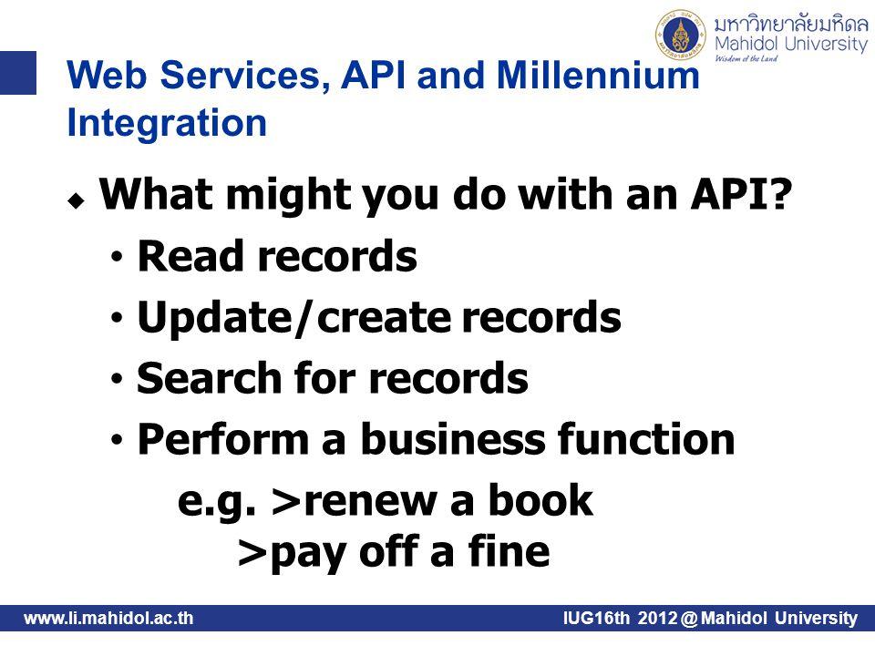 www.li.mahidol.ac.thIUG16th 2012 @ Mahidol University Available API products Patron API My Millennium Web Service Patron Update Web Service Fines Payment Web Service Item Status API And More...