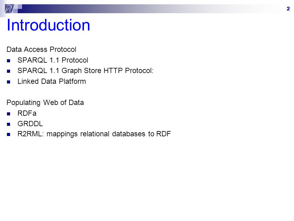 2 Introduction Data Access Protocol SPARQL 1.1 Protocol SPARQL 1.1 Graph Store HTTP Protocol: Linked Data Platform Populating Web of Data RDFa GRDDL R2RML: mappings relational databases to RDF