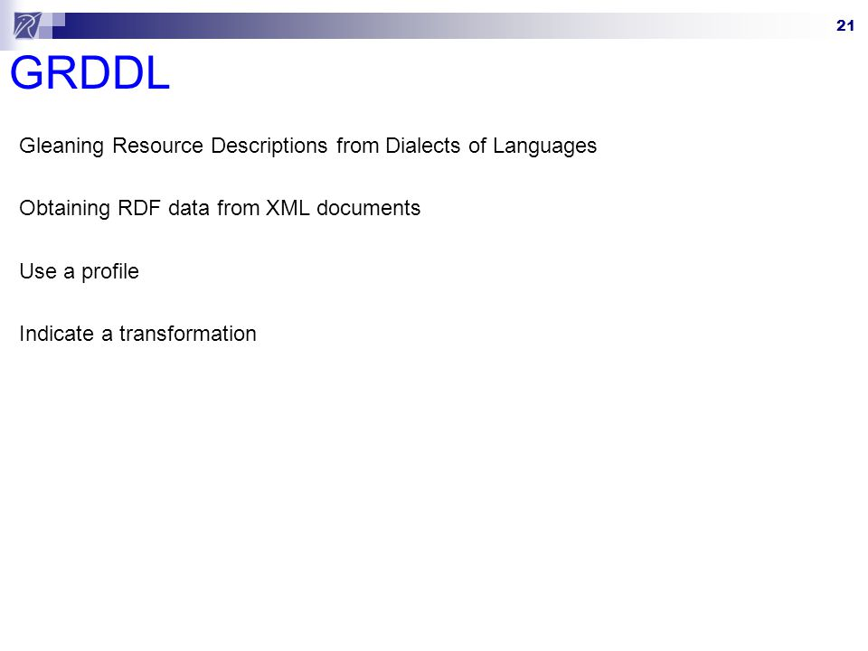 21 GRDDL Gleaning Resource Descriptions from Dialects of Languages Obtaining RDF data from XML documents Use a profile Indicate a transformation