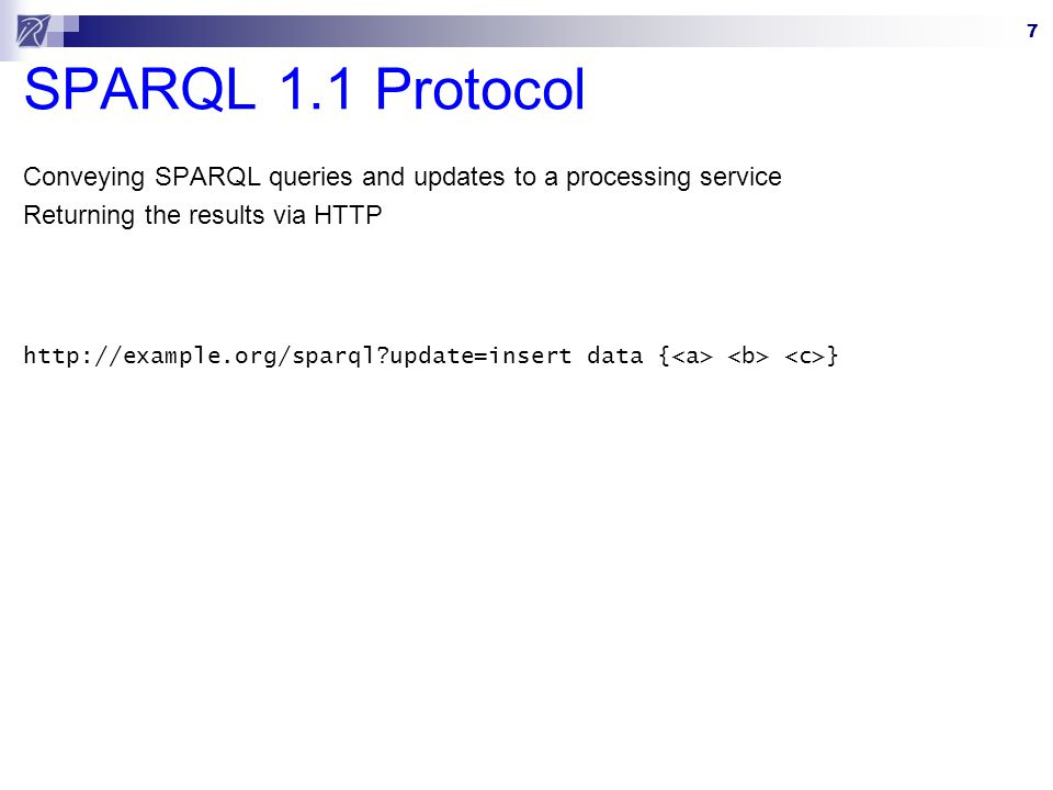 7 SPARQL 1.1 Protocol Conveying SPARQL queries and updates to a processing service Returning the results via HTTP http://example.org/sparql update=insert data { }