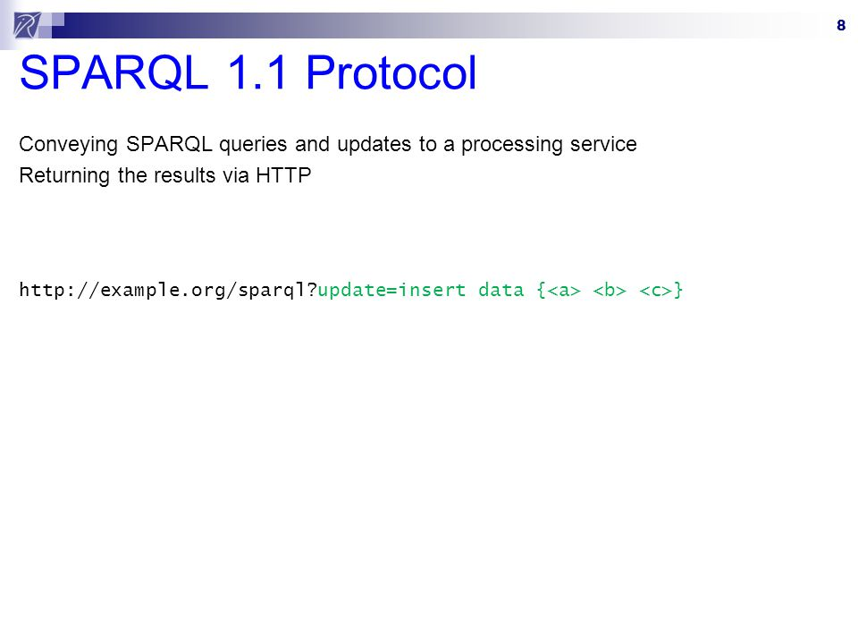 8 SPARQL 1.1 Protocol Conveying SPARQL queries and updates to a processing service Returning the results via HTTP http://example.org/sparql update=insert data { }