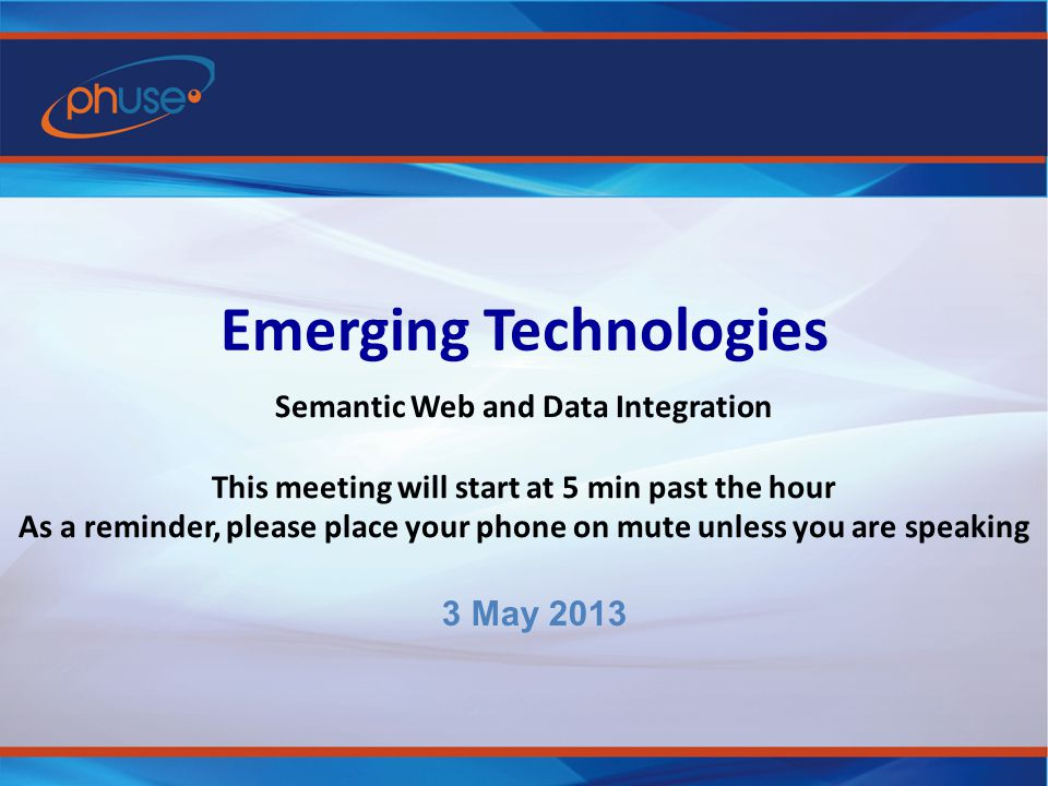 Emerging Technologies Semantic Web and Data Integration This meeting will start at 5 min past the hour As a reminder, please place your phone on mute unless you are speaking 3 May 2013