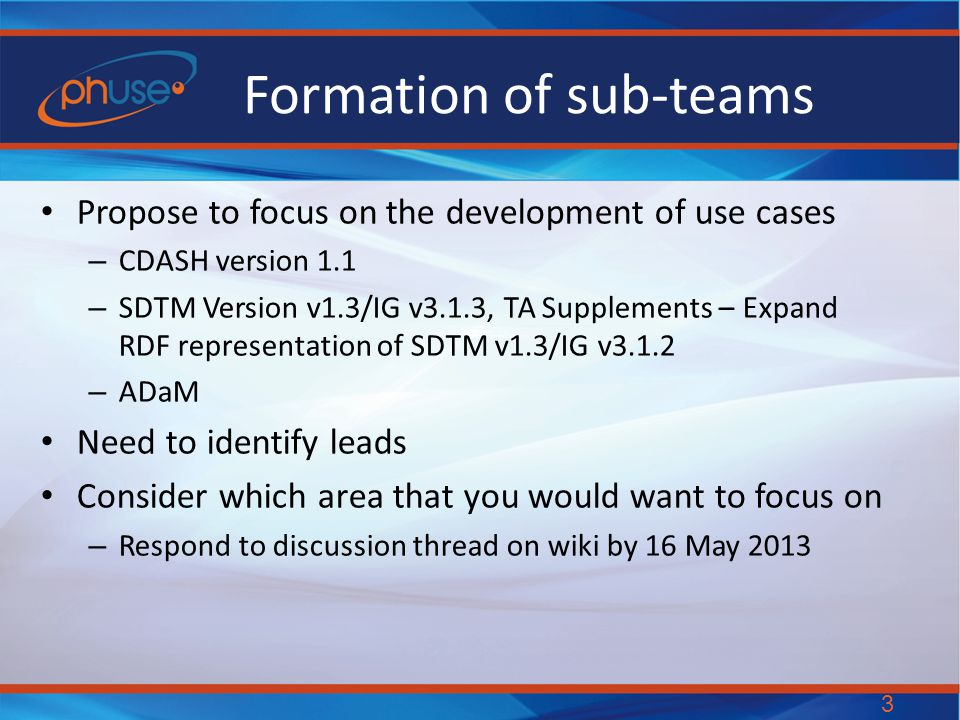 Formation of sub-teams Propose to focus on the development of use cases – CDASH version 1.1 – SDTM Version v1.3/IG v3.1.3, TA Supplements – Expand RDF representation of SDTM v1.3/IG v3.1.2 – ADaM Need to identify leads Consider which area that you would want to focus on – Respond to discussion thread on wiki by 16 May 2013 3