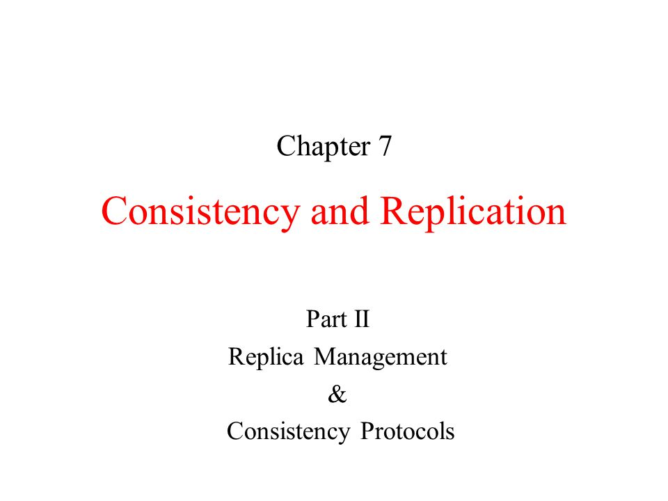 Consistency and Replication Chapter 7 Part II Replica Management & Consistency Protocols