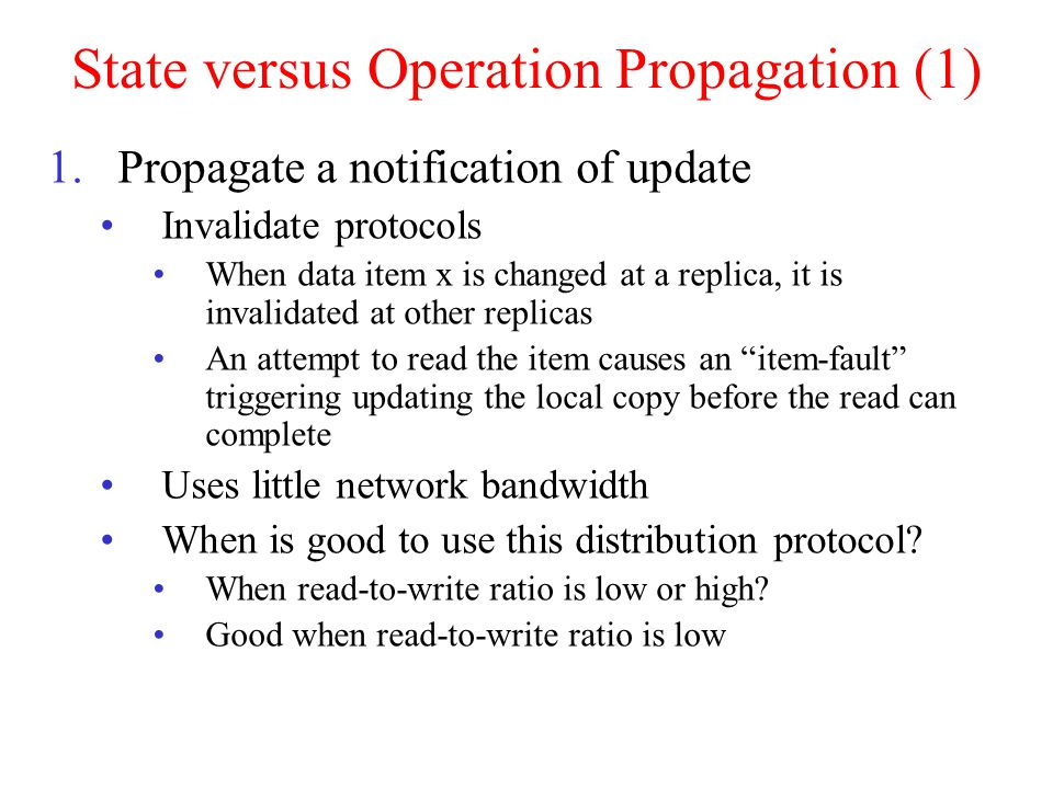 State versus Operation Propagation (1) 1.Propagate a notification of update Invalidate protocols When data item x is changed at a replica, it is invalidated at other replicas An attempt to read the item causes an item-fault triggering updating the local copy before the read can complete Uses little network bandwidth When is good to use this distribution protocol.