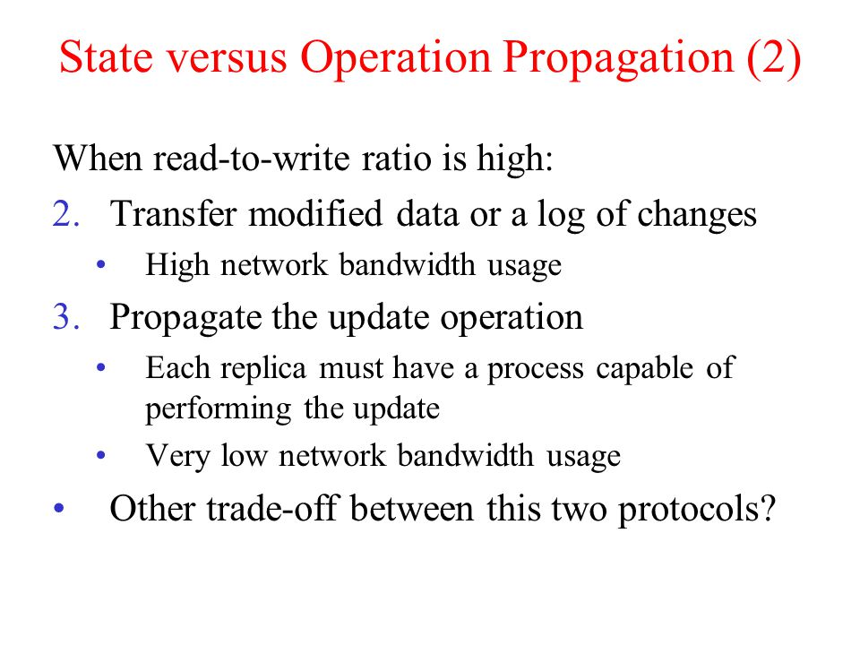 State versus Operation Propagation (2) When read-to-write ratio is high: 2.Transfer modified data or a log of changes High network bandwidth usage 3.Propagate the update operation Each replica must have a process capable of performing the update Very low network bandwidth usage Other trade-off between this two protocols