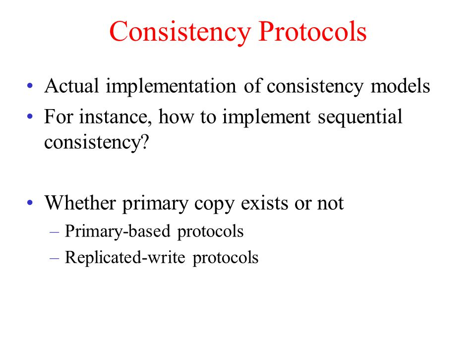 Consistency Protocols Actual implementation of consistency models For instance, how to implement sequential consistency.