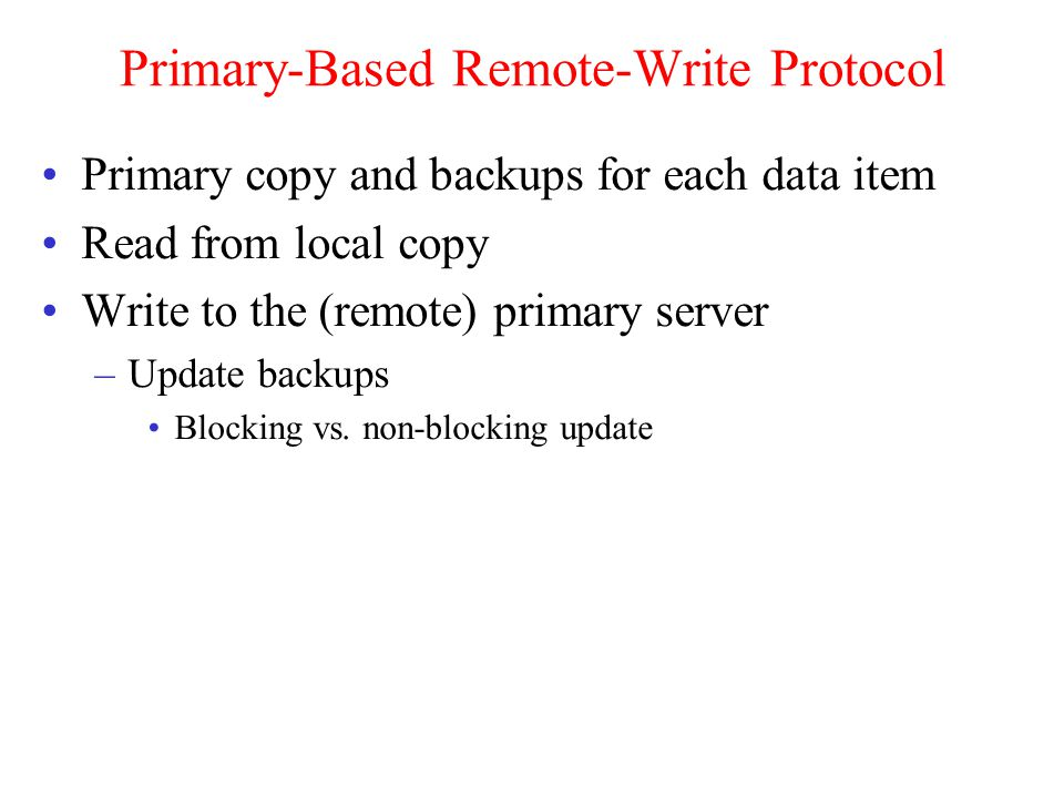 Primary-Based Remote-Write Protocol Primary copy and backups for each data item Read from local copy Write to the (remote) primary server –Update backups Blocking vs.