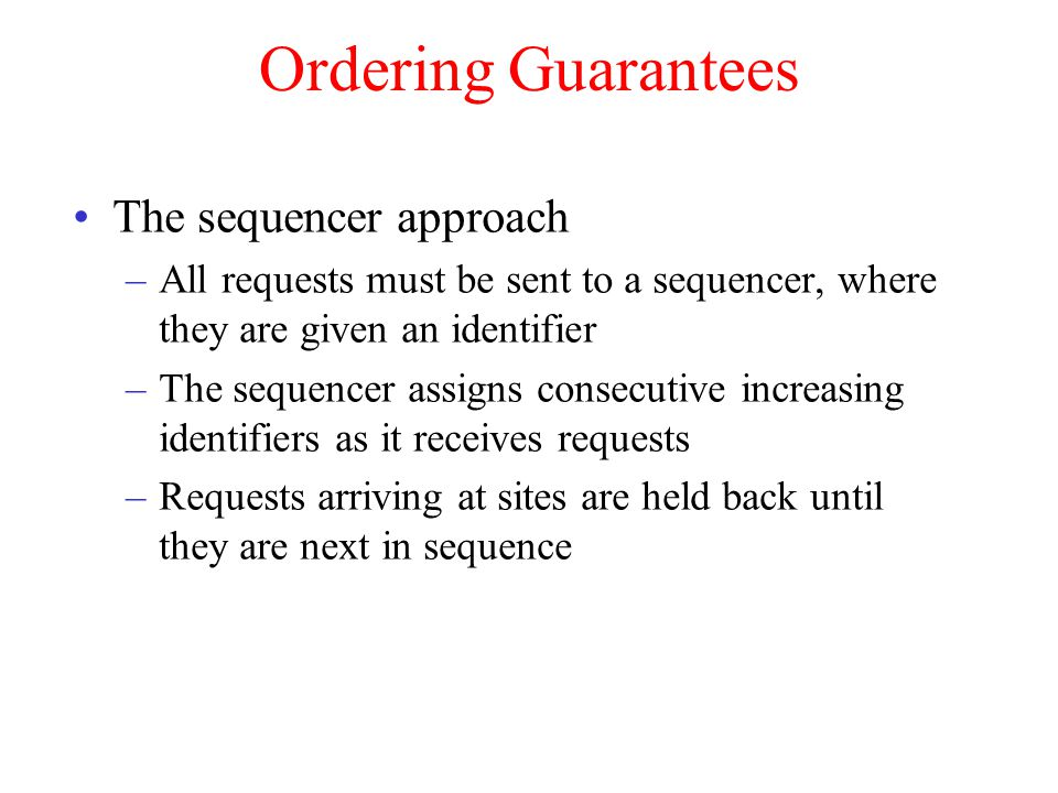 Ordering Guarantees The sequencer approach –All requests must be sent to a sequencer, where they are given an identifier –The sequencer assigns consecutive increasing identifiers as it receives requests –Requests arriving at sites are held back until they are next in sequence