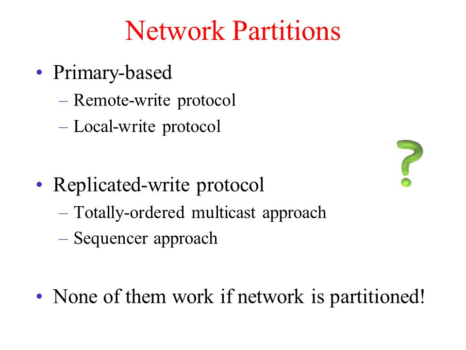 Network Partitions Primary-based –Remote-write protocol –Local-write protocol Replicated-write protocol –Totally-ordered multicast approach –Sequencer approach None of them work if network is partitioned!