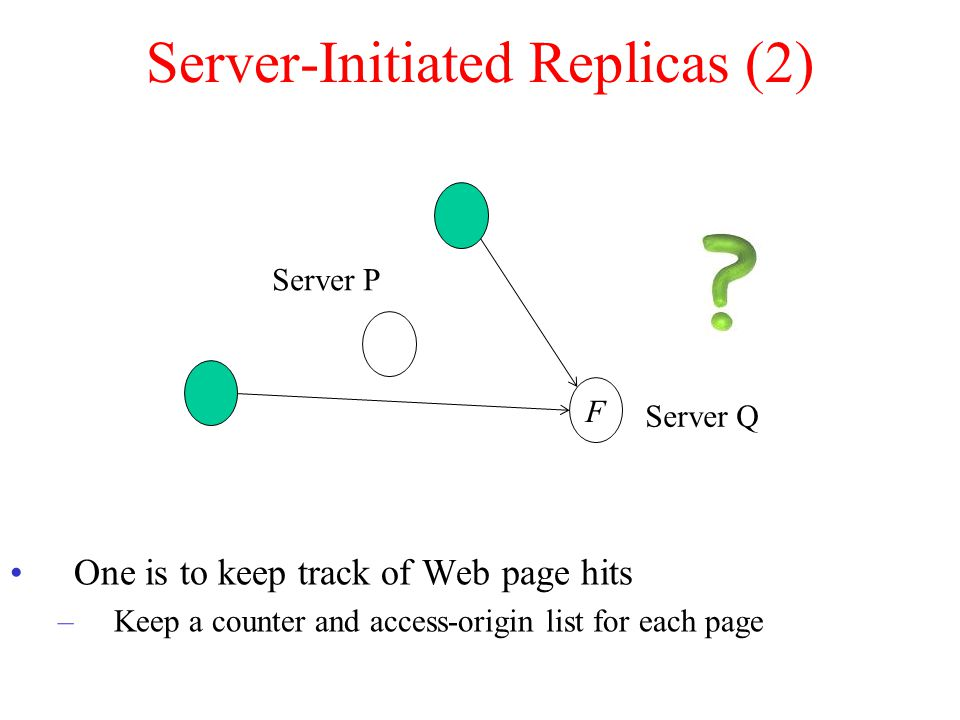Server-Initiated Replicas (2) One is to keep track of Web page hits –Keep a counter and access-origin list for each page F Server Q Server P