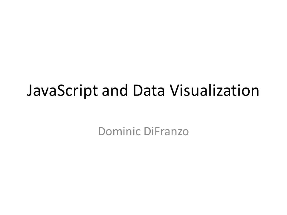 JavaScript and Data Visualization Dominic DiFranzo