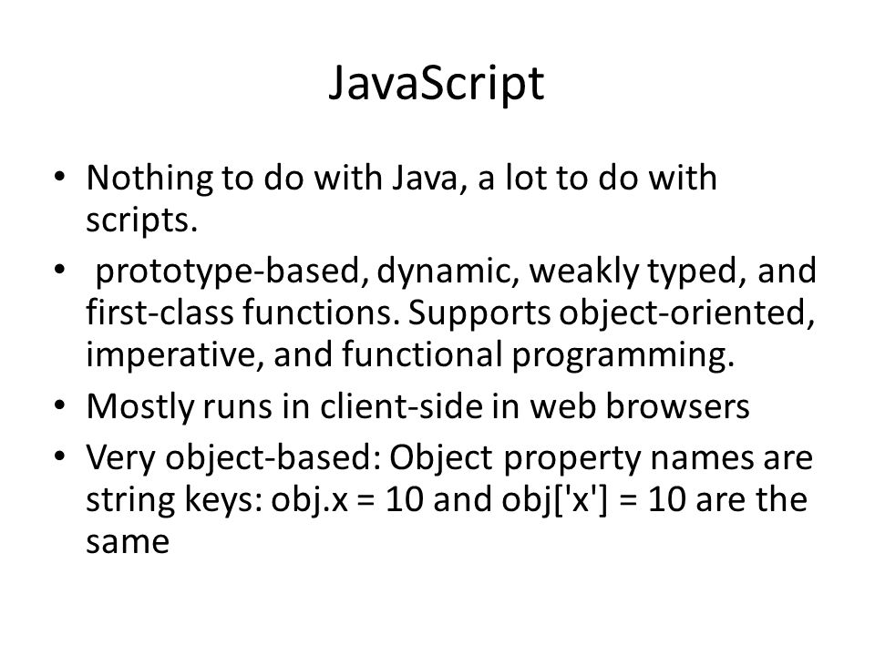 JavaScript Nothing to do with Java, a lot to do with scripts. prototype-based, dynamic, weakly typed, and first-class functions. Supports object-orien