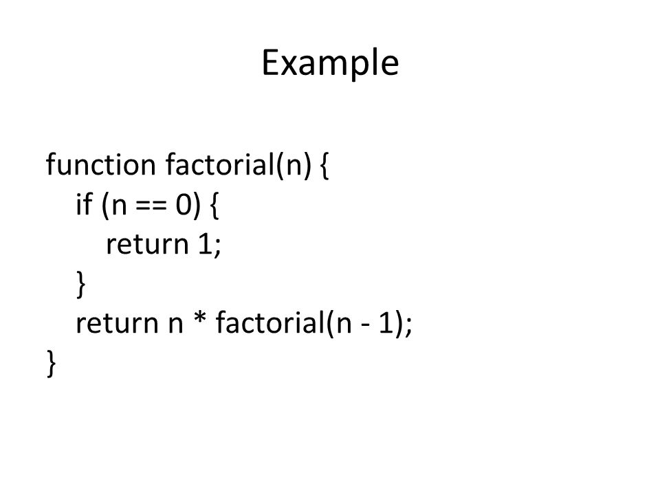 Example function factorial(n) { if (n == 0) { return 1; } return n * factorial(n - 1); }