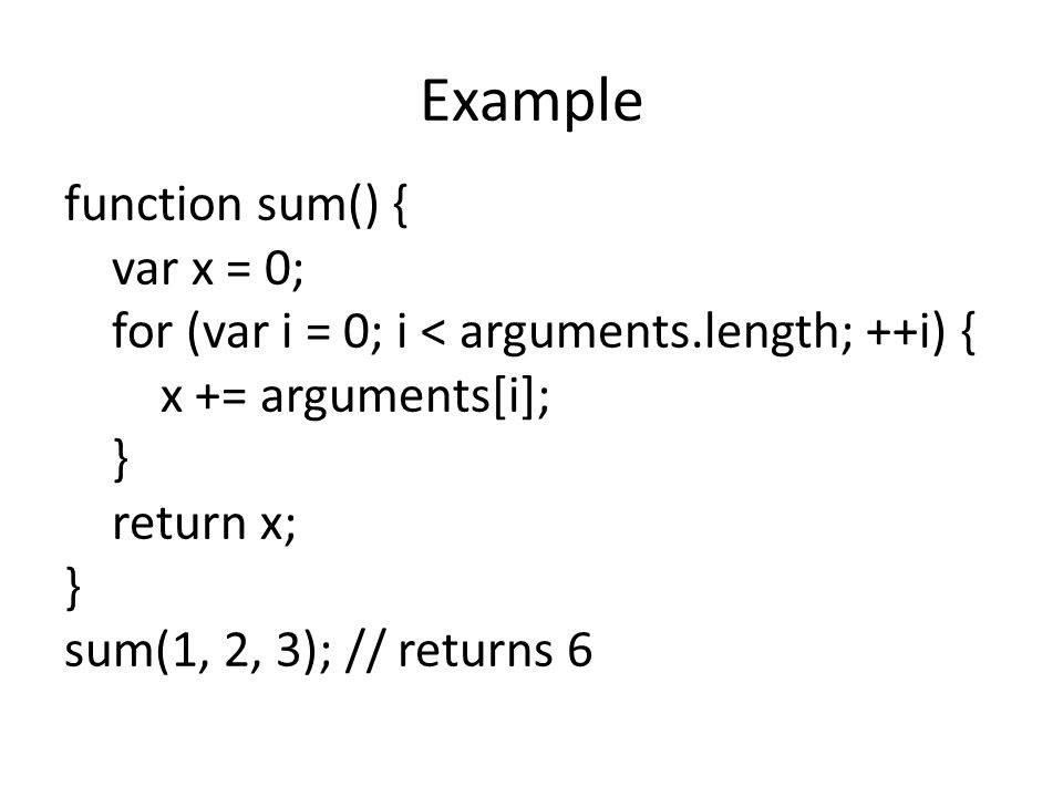 Example function sum() { var x = 0; for (var i = 0; i < arguments.length; ++i) { x += arguments[i]; } return x; } sum(1, 2, 3); // returns 6