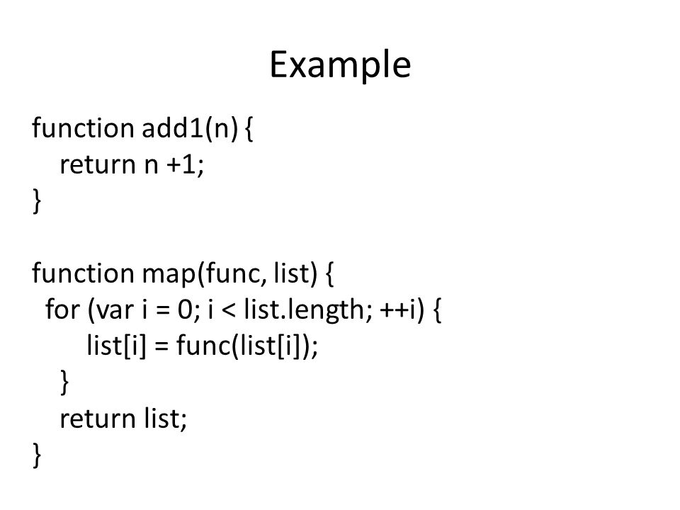 Example function add1(n) { return n +1; } function map(func, list) { for (var i = 0; i < list.length; ++i) { list[i] = func(list[i]); } return list; }
