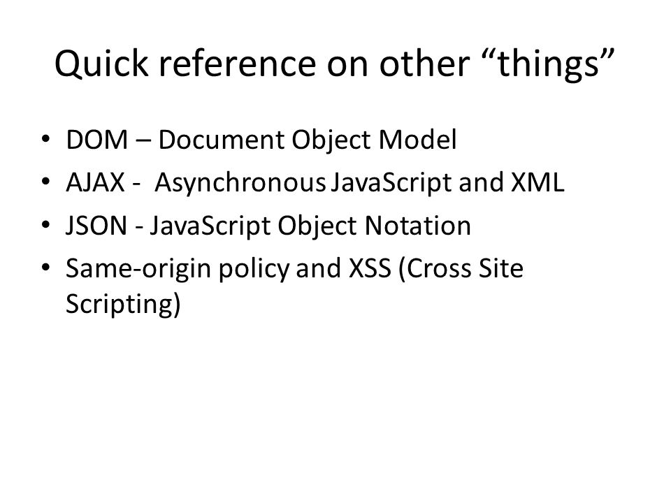"Quick reference on other ""things"" DOM – Document Object Model AJAX - Asynchronous JavaScript and XML JSON - JavaScript Object Notation Same-origin pol"