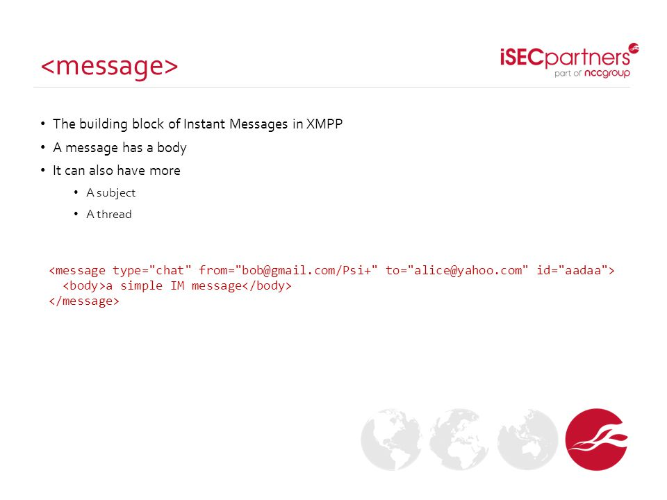 A message can get very complicated It can support multiple languages, threading references, XHTML formating… Values can be UNICODE because the XML character encoding should be UTF-8 <message type= chat from= bob@gmail.com/Psi+ to= alice@yahoo.com id= aadaa xml:lang= en > A big example a simple IM message I don't speak French ef993107 I can get complicated