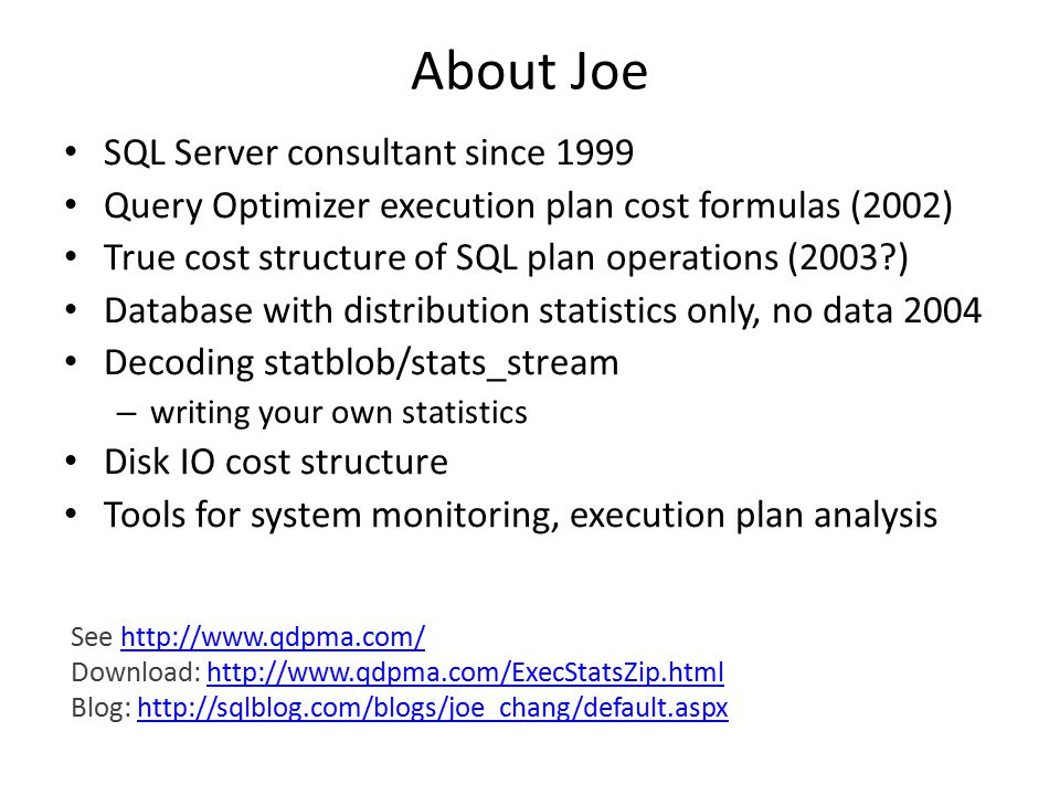 About Joe SQL Server consultant since 1999 Query Optimizer execution plan cost formulas (2002) True cost structure of SQL plan operations (2003 ) Database with distribution statistics only, no data 2004 Decoding statblob/stats_stream – writing your own statistics Disk IO cost structure Tools for system monitoring, execution plan analysis See http://www.qdpma.com/http://www.qdpma.com/ Download: http://www.qdpma.com/ExecStatsZip.htmlhttp://www.qdpma.com/ExecStatsZip.html Blog: http://sqlblog.com/blogs/joe_chang/default.aspxhttp://sqlblog.com/blogs/joe_chang/default.aspx