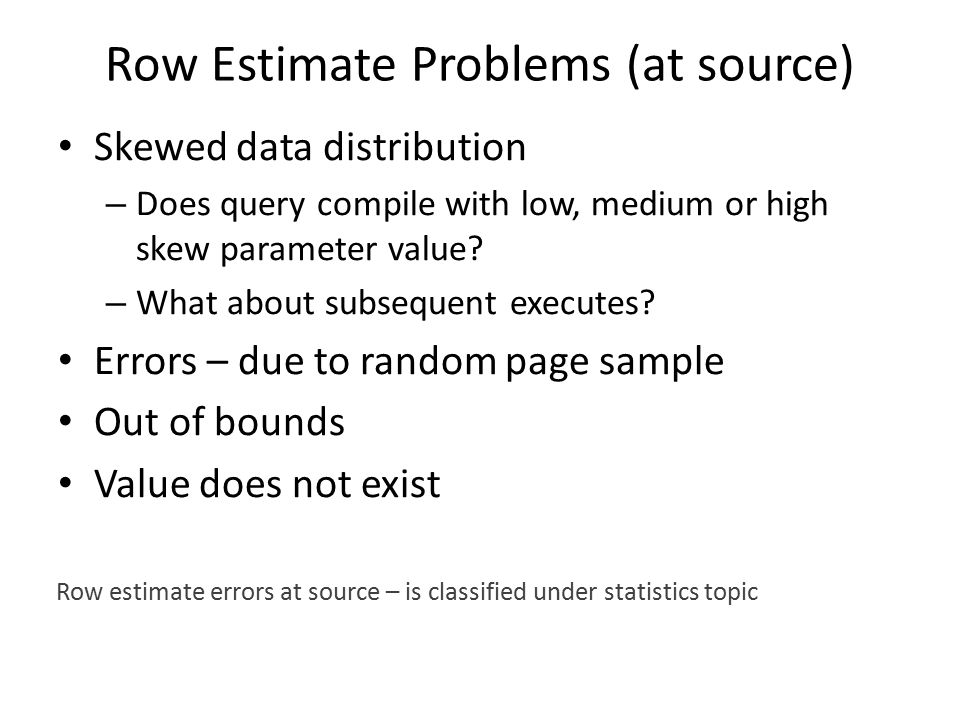 Row Estimate Problems (at source) Skewed data distribution – Does query compile with low, medium or high skew parameter value.