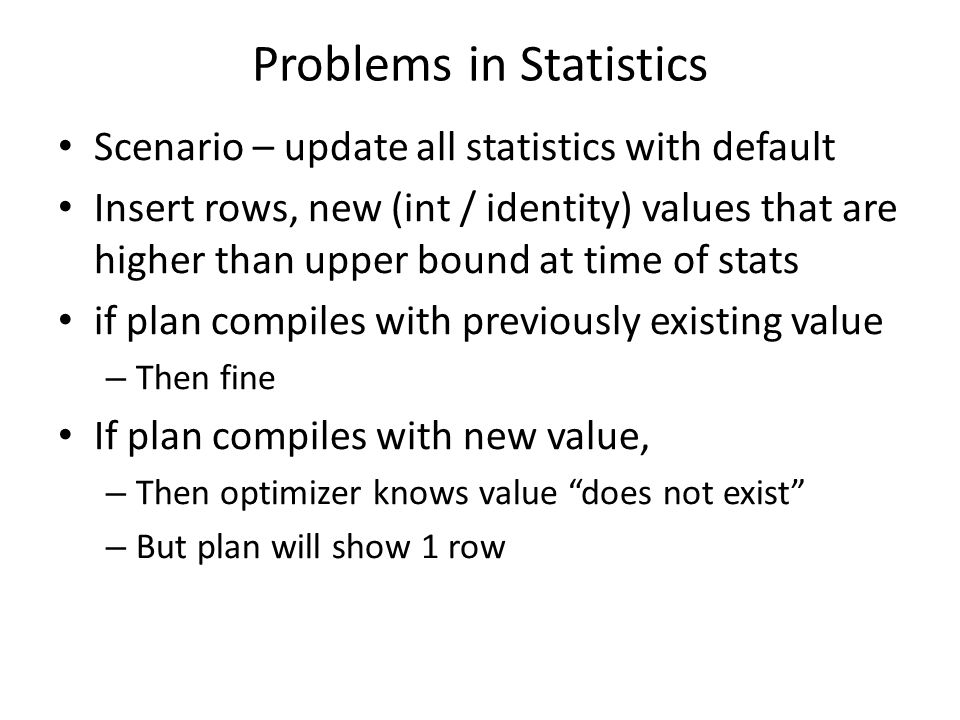 Problems in Statistics Scenario – update all statistics with default Insert rows, new (int / identity) values that are higher than upper bound at time of stats if plan compiles with previously existing value – Then fine If plan compiles with new value, – Then optimizer knows value does not exist – But plan will show 1 row