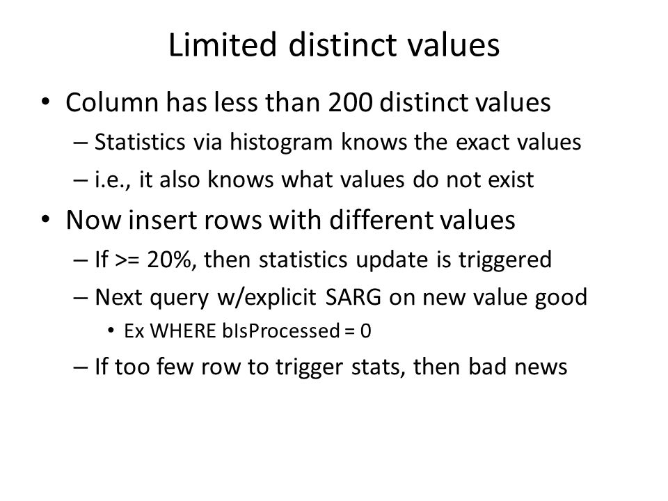 Limited distinct values Column has less than 200 distinct values – Statistics via histogram knows the exact values – i.e., it also knows what values do not exist Now insert rows with different values – If >= 20%, then statistics update is triggered – Next query w/explicit SARG on new value good Ex WHERE bIsProcessed = 0 – If too few row to trigger stats, then bad news