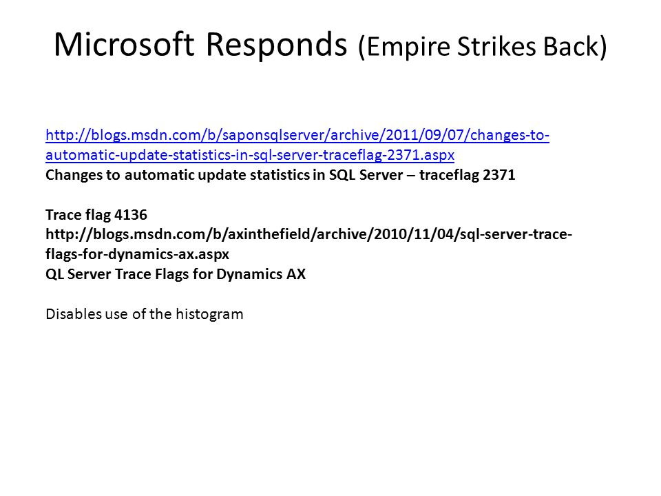 Microsoft Responds (Empire Strikes Back) http://blogs.msdn.com/b/saponsqlserver/archive/2011/09/07/changes-to- automatic-update-statistics-in-sql-server-traceflag-2371.aspx Changes to automatic update statistics in SQL Server – traceflag 2371 Trace flag 4136 http://blogs.msdn.com/b/axinthefield/archive/2010/11/04/sql-server-trace- flags-for-dynamics-ax.aspx QL Server Trace Flags for Dynamics AX Disables use of the histogram