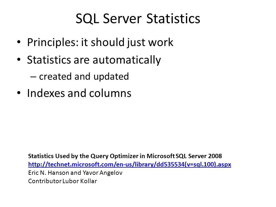 SQL Server Statistics Principles: it should just work Statistics are automatically – created and updated Indexes and columns Statistics Used by the Query Optimizer in Microsoft SQL Server 2008 http://technet.microsoft.com/en-us/library/dd535534(v=sql.100).aspx Eric N.