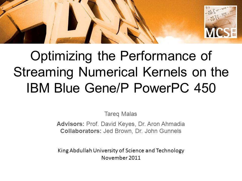 Optimizing the Performance of Streaming Numerical Kernels on the IBM Blue Gene/P PowerPC 450 Tareq Malas Advisors: Prof.