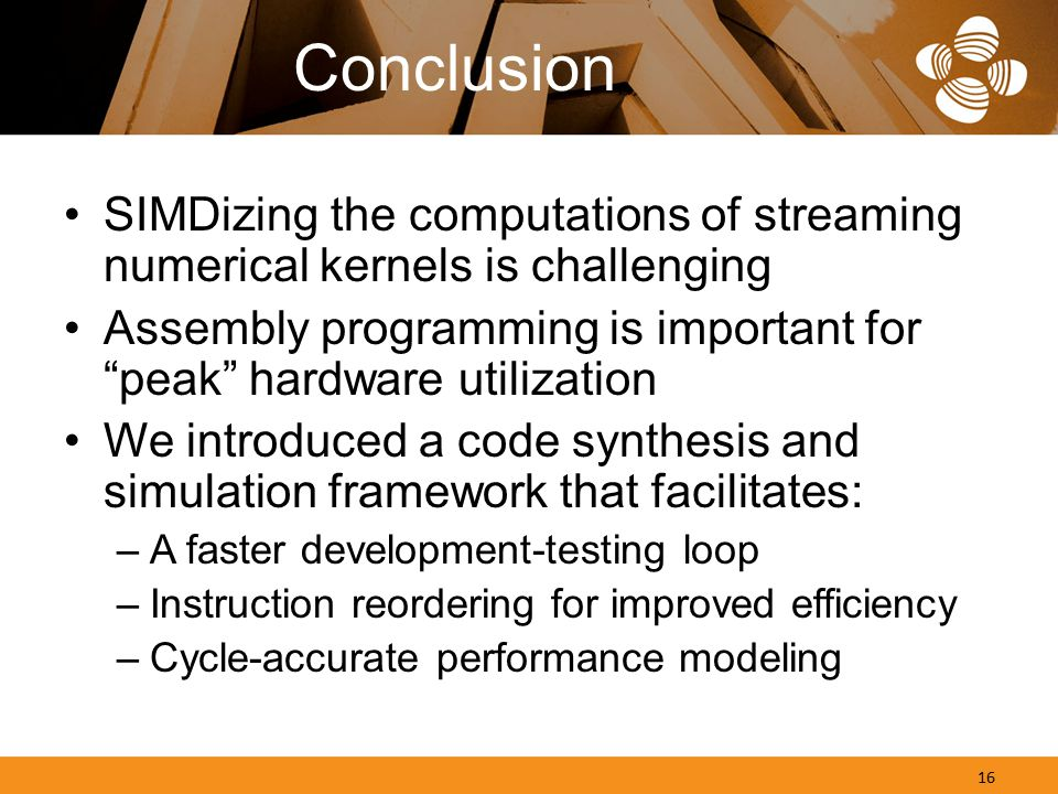 Conclusion SIMDizing the computations of streaming numerical kernels is challenging Assembly programming is important for peak hardware utilization We introduced a code synthesis and simulation framework that facilitates: –A faster development-testing loop –Instruction reordering for improved efficiency –Cycle-accurate performance modeling 16