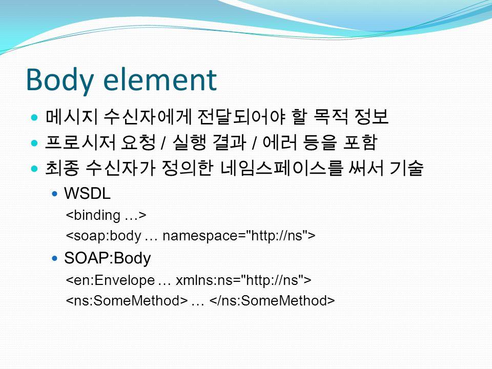 Body element 메시지 수신자에게 전달되어야 할 목적 정보 프로시저 요청 / 실행 결과 / 에러 등을 포함 최종 수신자가 정의한 네임스페이스를 써서 기술 WSDL SOAP:Body …