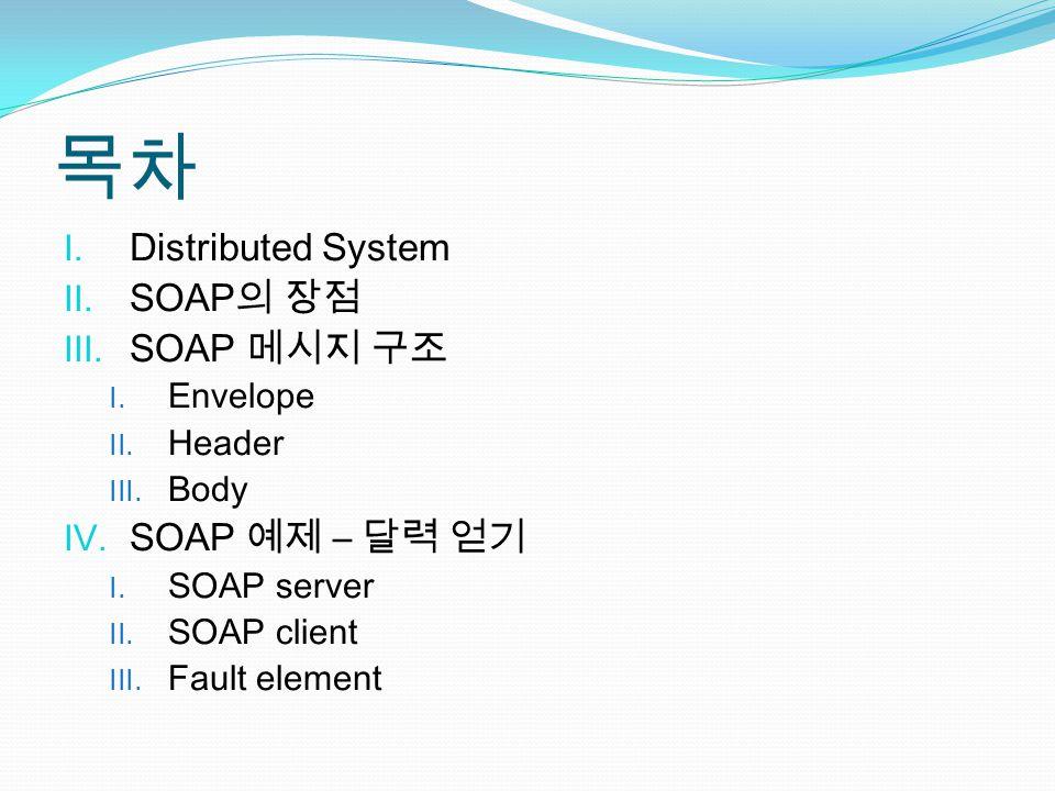 목차 I. Distributed System II. SOAP 의 장점 III. SOAP 메시지 구조 I.