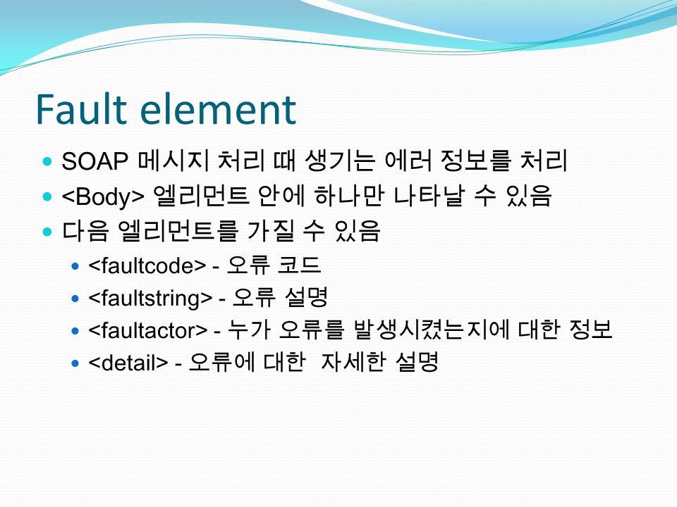Fault element SOAP 메시지 처리 때 생기는 에러 정보를 처리 엘리먼트 안에 하나만 나타날 수 있음 다음 엘리먼트를 가질 수 있음 - 오류 코드 - 오류 설명 - 누가 오류를 발생시켰는지에 대한 정보 - 오류에 대한 자세한 설명