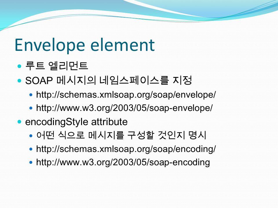Envelope element 루트 엘리먼트 SOAP 메시지의 네임스페이스를 지정 http://schemas.xmlsoap.org/soap/envelope/ http://www.w3.org/2003/05/soap-envelope/ encodingStyle attribute 어떤 식으로 메시지를 구성할 것인지 명시 http://schemas.xmlsoap.org/soap/encoding/ http://www.w3.org/2003/05/soap-encoding