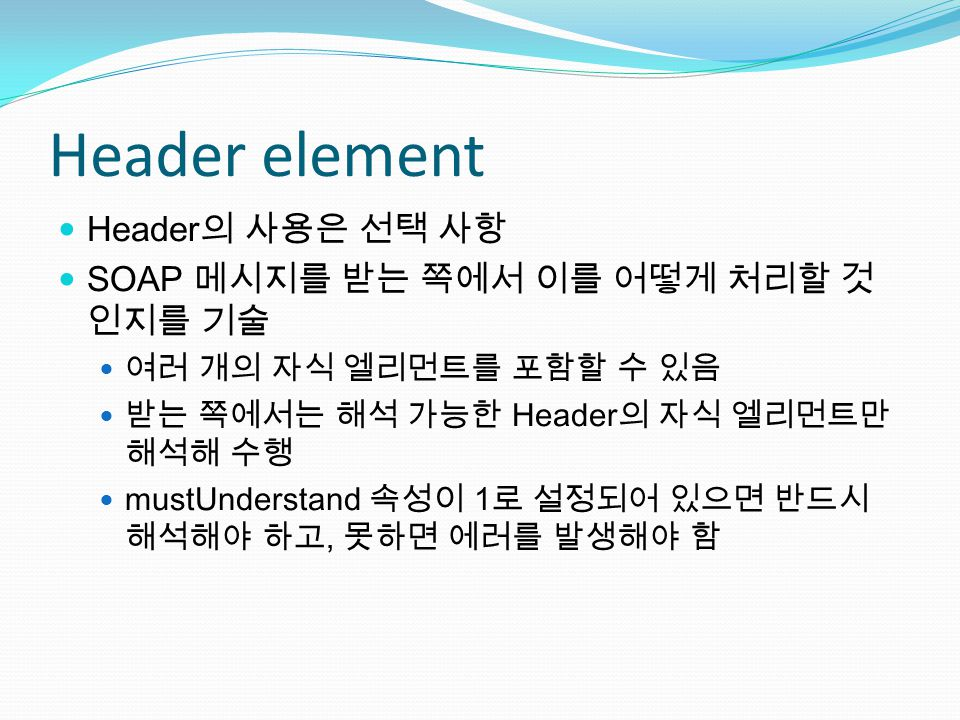 Header element Header 의 사용은 선택 사항 SOAP 메시지를 받는 쪽에서 이를 어떻게 처리할 것 인지를 기술 여러 개의 자식 엘리먼트를 포함할 수 있음 받는 쪽에서는 해석 가능한 Header 의 자식 엘리먼트만 해석해 수행 mustUnderstand 속성이 1 로 설정되어 있으면 반드시 해석해야 하고, 못하면 에러를 발생해야 함