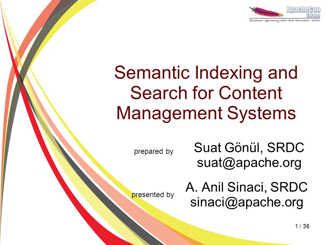Semantic Indexing and Search for Content Management Systems Suat Gönül, SRDC suat@apache.org A. Anil Sinaci, SRDC sinaci@apache.org prepared by presen