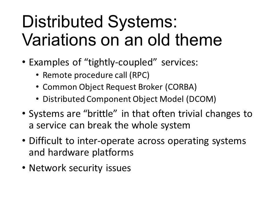 "Distributed Systems: Variations on an old theme Examples of ""tightly-coupled"" services: Remote procedure call (RPC) Common Object Request Broker (CORB"