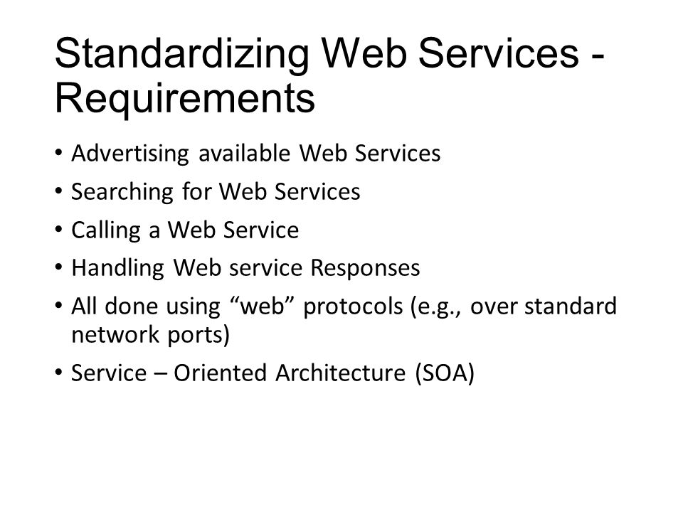 Standardizing Web Services - Requirements Advertising available Web Services Searching for Web Services Calling a Web Service Handling Web service Res