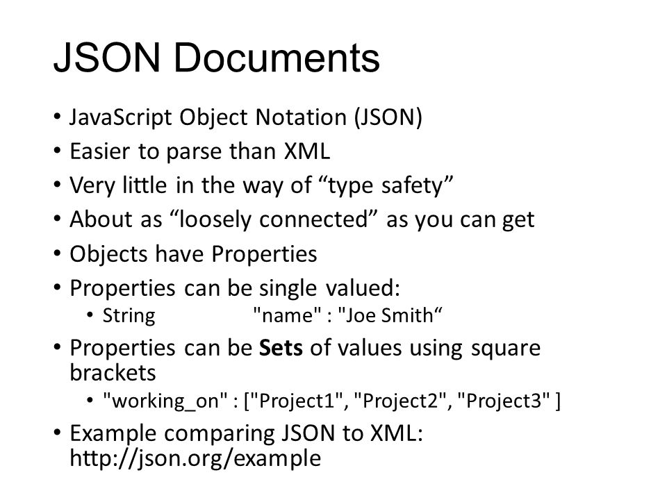 "JSON Documents JavaScript Object Notation (JSON) Easier to parse than XML Very little in the way of ""type safety"" About as ""loosely connected"" as you"
