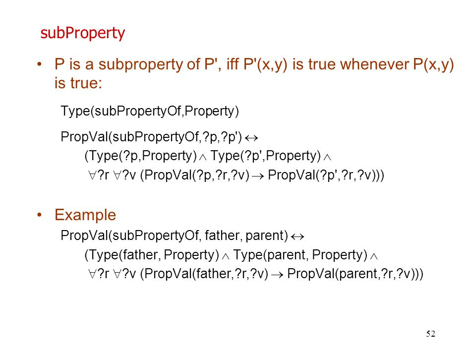 52 subProperty P is a subproperty of P', iff P'(x,y) is true whenever P(x,y) is true: Type(subPropertyOf,Property) PropVal(subPropertyOf,?p,?p')  (Ty