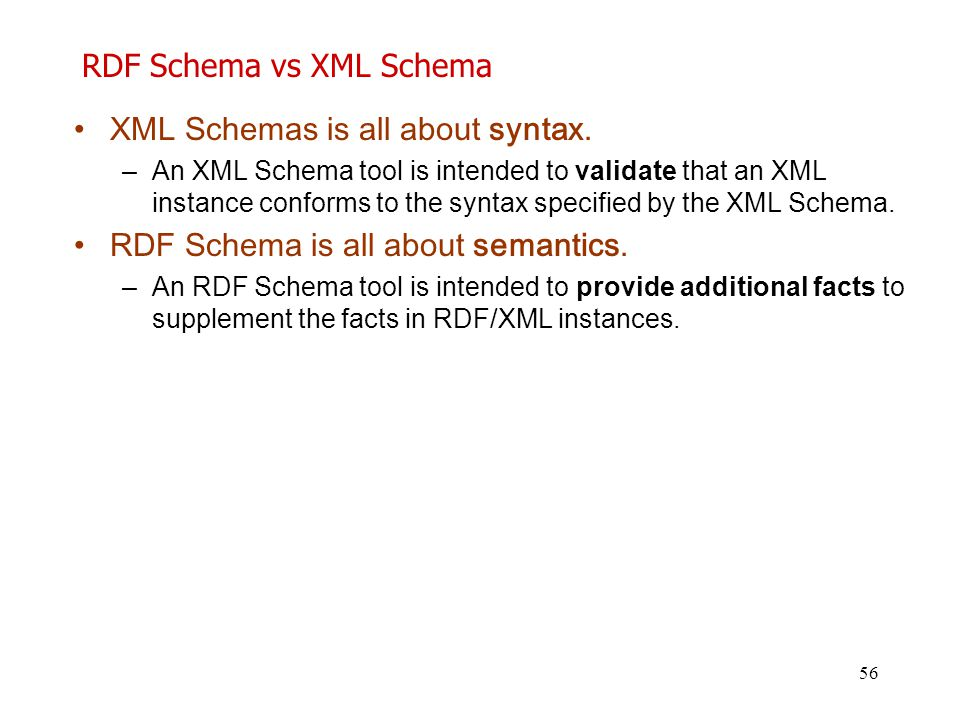 56 RDF Schema vs XML Schema XML Schemas is all about syntax. –An XML Schema tool is intended to validate that an XML instance conforms to the syntax s