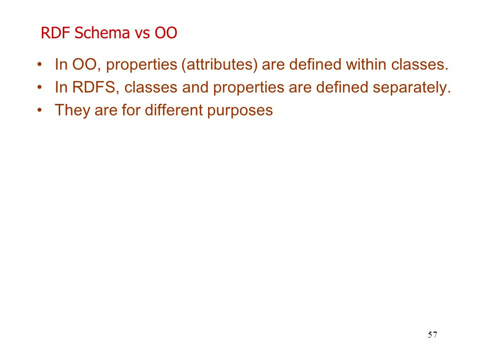 57 RDF Schema vs OO In OO, properties (attributes) are defined within classes. In RDFS, classes and properties are defined separately. They are for di