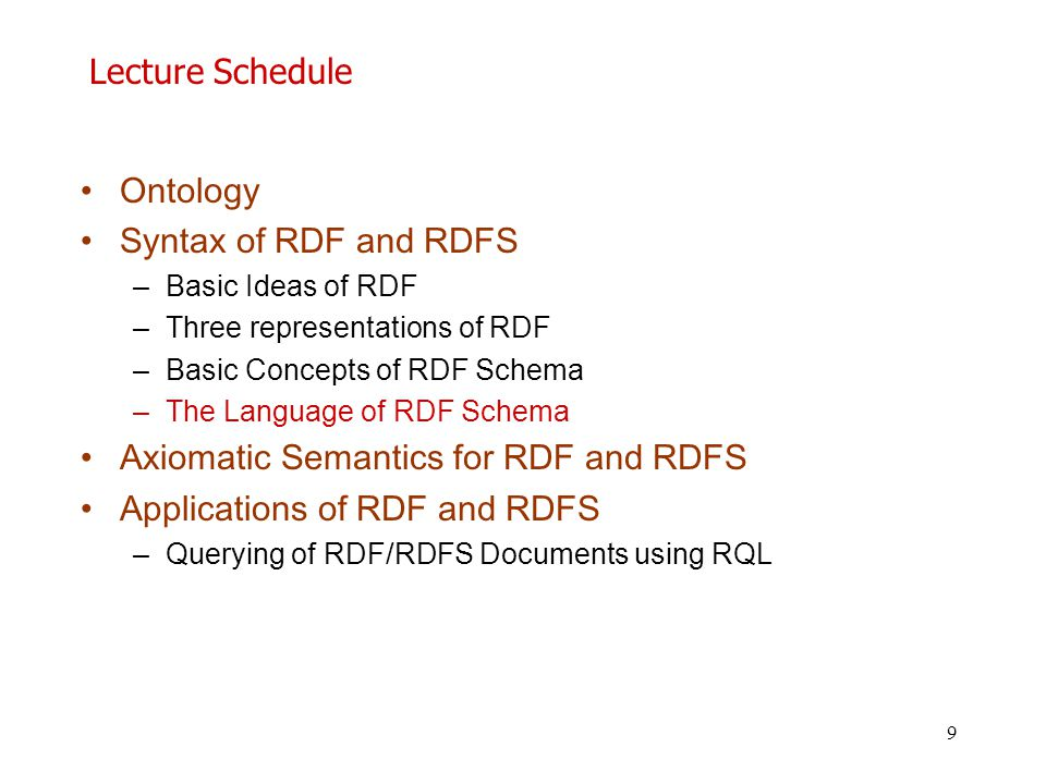 9 Lecture Schedule Ontology Syntax of RDF and RDFS –Basic Ideas of RDF –Three representations of RDF –Basic Concepts of RDF Schema –Τhe Language of RD