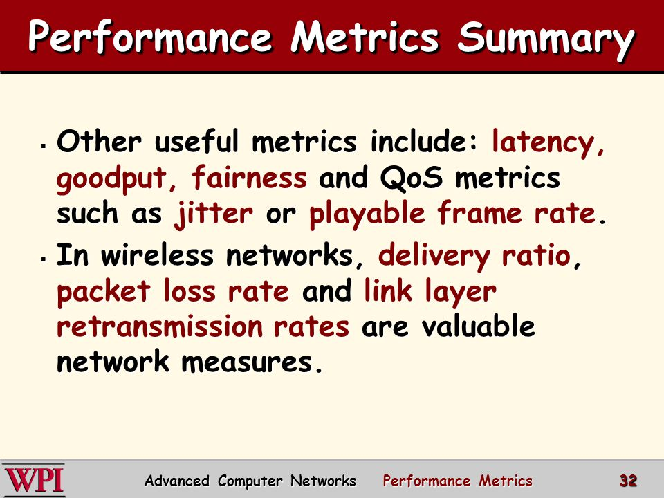  Other useful metrics include: latency, goodput, fairness and QoS metrics such as jitter or playable frame rate.