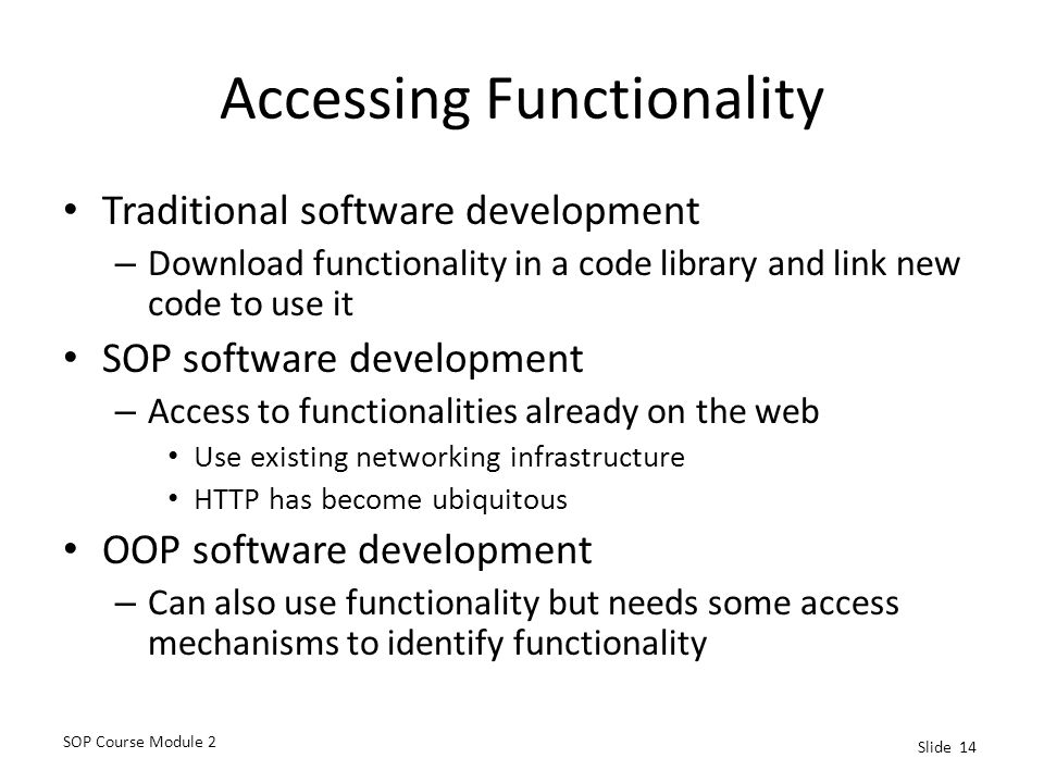 SOP Course Module 2 Slide 14 Accessing Functionality Traditional software development – Download functionality in a code library and link new code to use it SOP software development – Access to functionalities already on the web Use existing networking infrastructure HTTP has become ubiquitous OOP software development – Can also use functionality but needs some access mechanisms to identify functionality