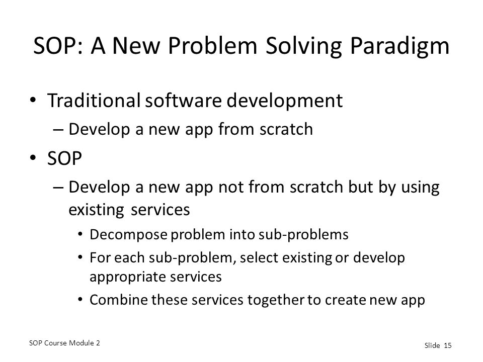 SOP Course Module 2 Slide 15 SOP: A New Problem Solving Paradigm Traditional software development – Develop a new app from scratch SOP – Develop a new app not from scratch but by using existing services Decompose problem into sub-problems For each sub-problem, select existing or develop appropriate services Combine these services together to create new app