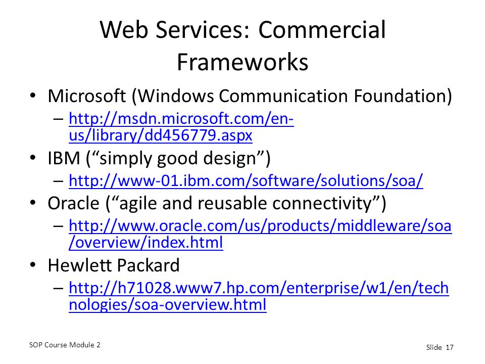 SOP Course Module 2 Slide 17 Web Services: Commercial Frameworks Microsoft (Windows Communication Foundation) – http://msdn.microsoft.com/en- us/library/dd456779.aspx http://msdn.microsoft.com/en- us/library/dd456779.aspx IBM ( simply good design ) – http://www-01.ibm.com/software/solutions/soa/ http://www-01.ibm.com/software/solutions/soa/ Oracle ( agile and reusable connectivity ) – http://www.oracle.com/us/products/middleware/soa /overview/index.html http://www.oracle.com/us/products/middleware/soa /overview/index.html Hewlett Packard – http://h71028.www7.hp.com/enterprise/w1/en/tech nologies/soa-overview.html http://h71028.www7.hp.com/enterprise/w1/en/tech nologies/soa-overview.html