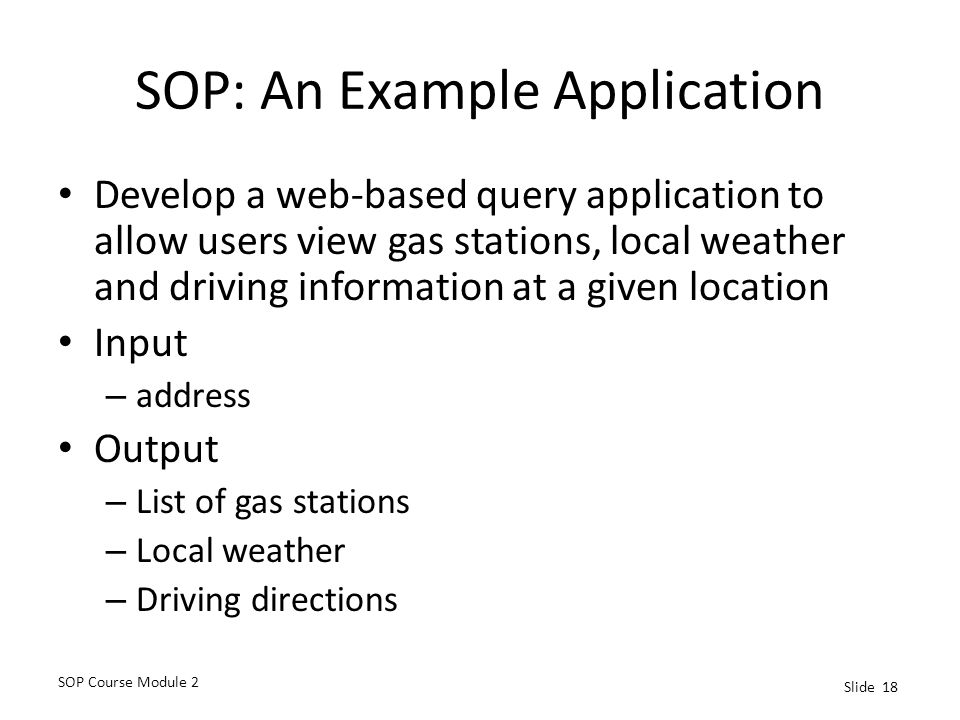 SOP Course Module 2 Slide 18 SOP: An Example Application Develop a web-based query application to allow users view gas stations, local weather and driving information at a given location Input – address Output – List of gas stations – Local weather – Driving directions