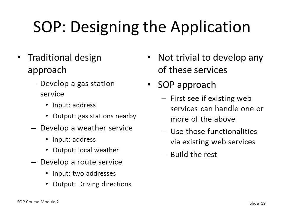 SOP Course Module 2 Slide 19 SOP: Designing the Application Traditional design approach – Develop a gas station service Input: address Output: gas stations nearby – Develop a weather service Input: address Output: local weather – Develop a route service Input: two addresses Output: Driving directions Not trivial to develop any of these services SOP approach – First see if existing web services can handle one or more of the above – Use those functionalities via existing web services – Build the rest