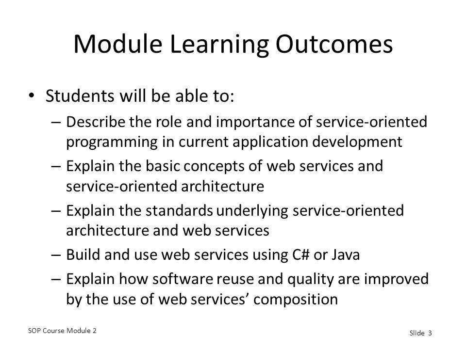 SOP Course Module 2 Slide 3 Module Learning Outcomes Students will be able to: – Describe the role and importance of service-oriented programming in current application development – Explain the basic concepts of web services and service-oriented architecture – Explain the standards underlying service-oriented architecture and web services – Build and use web services using C# or Java – Explain how software reuse and quality are improved by the use of web services' composition